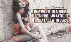 girl with a mind. bitch with an attitude. lady with class. =D