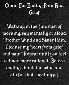 """Chant For Ending Pain & Grief: Walking in the fine mist of morning, say mentally or out loud: """"Brother Wind and Sister Rain, cleanse my heart from grief and pain."""" Repeat until you feel calmer, more rational. Before ending, thank the wind and rain for their healing gift."""