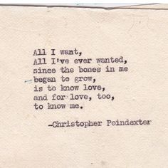 All I want, all I've ever wanted, since the bones in me began to grow, is to know love, and for love, too, to know me.