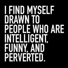 I Am Drawn To Intelligent Funny And Perverted People funny quotes quote jokes…