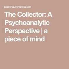The Collector: A Psychoanalytic Perspective | a piece of mind