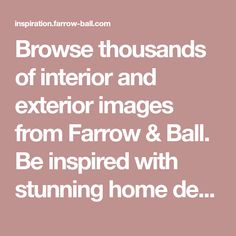 Browse thousands of interior and exterior images from Farrow & Ball. Be inspired with stunning home decor images and design ideas for your home.