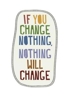 If you change nothing, nothing will change.