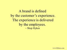 A brand is defined by the customer's experience. The experience is delivered by the employees.