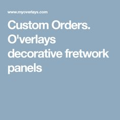 Custom Orders. O'verlays decorative fretwork panels
