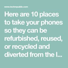 Here are 10 places to take your phones so they can be refurbished, reused, or recycled and diverted from the landfill.