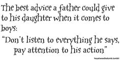"""The best advice a father could give his daughter when is comes to boys; """"Don't listen to everything he says, pay attention to his action""""."""