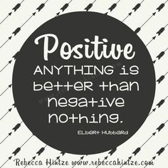 #Positive anything is #better than negative nothing. Elbert Hubbard #quote