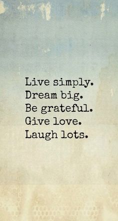 Live simply. Dream Big. Be Grateful. Give Love. Laugh Lots. This sums up this weekend nicely!! Thanks all!