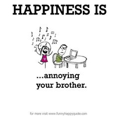 Happiness is, annoying your brother. - Funny Happy Quote