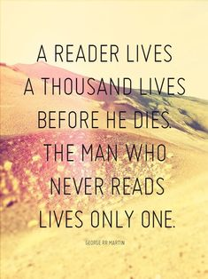 A reader lives a thousand lives before he dies. The man who never reads live only one. ~ George R.R. Martin {Love this quote!}