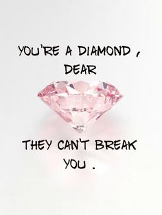 Your a Diamond, Dear They can't break you.