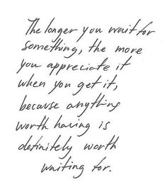 The longer you wait for something, the more you appreciate it when you get it, because anything worth having is definitely worth waiting for