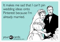 It makes me sad that I can't pin wedding ideas onto Pinterest because I'm already married. It's true.