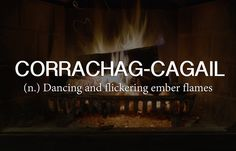 Scottish Gaelic word of the week: CORRACHAG-CAGAIL (n.) Dancing and flickering ember flames --------------------- 19 Beautiful Scottish Words That Everyone Needs In Their Life The Words, Words To Use, Cool Words, Scottish Words, Scottish Gaelic, Scottish Sayings, Scottish Names, Unusual Words, Unique Words
