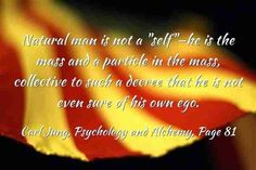 """Natural man is not a """"self""""—he is the mass and a particle in the mass, collective to such a decree that he is not even sure of his own ego. ~Carl Jung, CW 12, Page 81."""