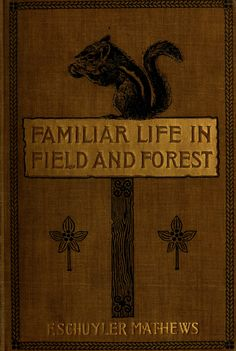 F. Schuyler Mathews, Familiar life in field and forest; the animals, birds, frogs, and salamanders (1898)