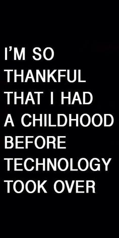 Don't get me wrong, I enjoy technology but I'm thankful for childhood without it & I try to make sure it doesn't consume my kids daily lives.