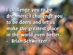 Dentures by Oakridge Dental brings you the daily quote for Wednesday -----  I challenge you to be dreamers; I challenge you to be doers and let us make the greatest place in the world even better.  ---- by  Brian Schweitzer