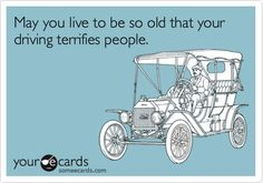 someecards.com - May you live to be so old that your driving terrifies people.
