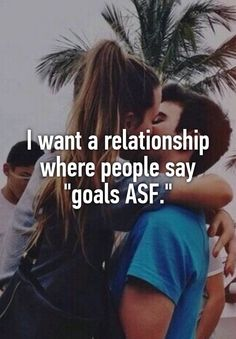"""I want a relationship where people say ""goals ASF."""""