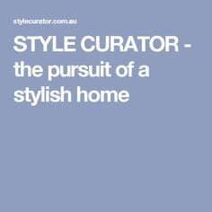 STYLE CURATOR - the pursuit of a stylish home