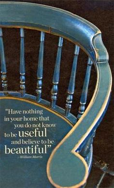 """""""Have nothing in your home that you do not know to be useful and believe to be beautiful."""" - William Morris Quote"""