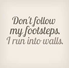 Don't follow in my footsteps. I run into walls. #funny #quotes