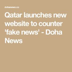 Qatar launches new website to counter 'fake news' - Doha News
