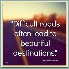 Difficult Roads Often Lead To Beautiful Destinations?ref=pinp nn Difficult roads often lead to beautiful destinations. You've been on a path your whole life that you thought would bring happiness, but instead you're feeling far from it. Destination: Lost. Humans are imperfect, that's for sure! But if something feels off-kilter these days and...