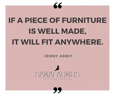 If a piece of furniture is well made, it will fit anywhere.  -Jenny Armit