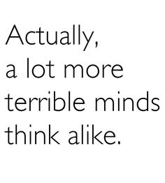 """What I always think when I hear the """"great minds"""" cliche quoted."""