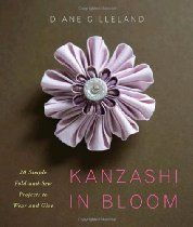 """""""Kanzashi in Bloom: 20 Simple Fold-and-Sew Projects to Wear and Give"""" By Diane Gilleland. """"Kanzashi tsumami is the Japanese art of folding delicate squares of silk into three-dimensional flower petals."""""""