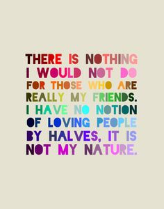 """""""There is nothing I would not do for those who are really my friends. I have no notion of loving people by halves, it is not my nature."""""""