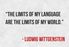 """The limits of my language are the limits of my world."""