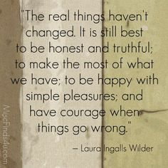 The real things haven't changed.  It is still best to be honest and truthful; to make the most of what we have; to be happy with simple pleasures; and have courage when things go wrong.  Laura Ingalls Wilder