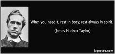 When you need it, rest in body; rest always in spirit.  - James Hudson Taylor