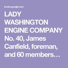 LADY WASHINGTON ENGINE COMPANY No. 40, James Canfield, foreman, and 60 members. The Story of the Volunteer Fire Department of the City of New York, 1882.