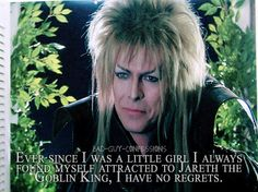 Ever since I was a little girl I always found myself attracted to Jareth the Goblin King, I have no regrets.