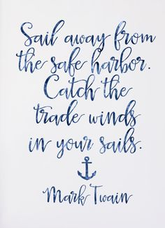 """Sail away from the safe harbor. Catch the trade winds in your sails."" - Mark Twain"