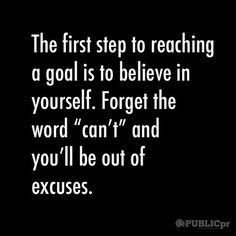 """The first step to reaching a goal is to belive in yourself. Forget the word """"can't"""" and you'll be out of excuses."""