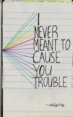 i never meant to cause you trouble..I'm sorry I'm such an annoying person.You have completely no idea how much I'm sorry...
