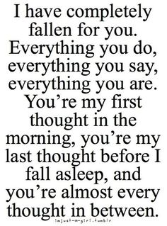 """When your mind can't stop running circles about someone.   """"I have completely fallen for you. Everything you do, everything you say, everything you are. You're my first thought in the morning, you're my last thought before I fall asleep, and you're almost every thought in between."""""""