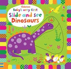 Baby's Very First Slide and See Dinosaurs  An engaging, interactive board book, specially designed for very young children, full of vivid colors, stylish illustrations and friendly animals. Simple slider mechanisms allow a picture to be transformed.