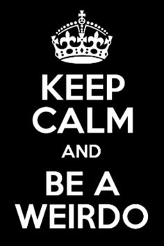Keep calm and be a weirdo!