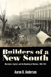 """Builders of a New South: Merchants, Capital, and the Remaking of Natchez, 1865-1914 """"I'm very eager to see how Natchez remade itself and recovered its commercial standing and importance after the Civil War."""" --- Steve Yates, Marketing Director"""