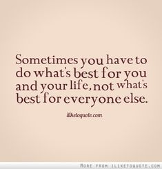 Sometimes you have to do what's best for you and your life, not what's best for everyone else