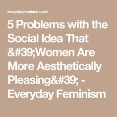 5 Problems with the Social Idea That 'Women Are More Aesthetically Pleasing' - Everyday Feminism