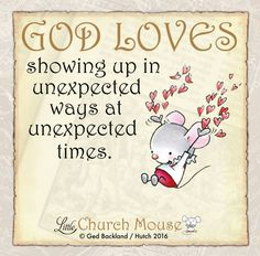 ♡✞♡ God Loves showing up in unexpected ways at unexpected times. Amen...Little Church Mouse 15 August 2016 ♡✞♡