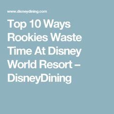 Top 10 Ways Rookies Waste Time At Disney World Resort – DisneyDining